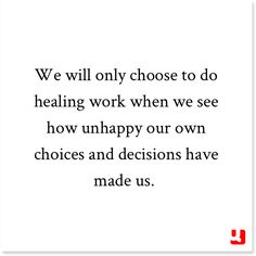 We will only choose to do healing work when we see how unhappy our own choices and decisions have made us. - on Quollective