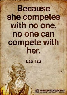 Because she competes with no one, no one can compete with her.  Lao Tzu