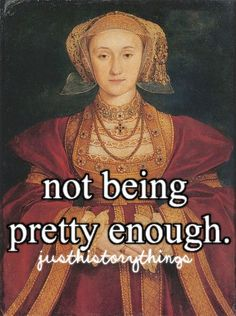 Just History Things. Anne of Cleves. Though, she was better off without Henry VIII. And by comparison, she got off kind of easy.