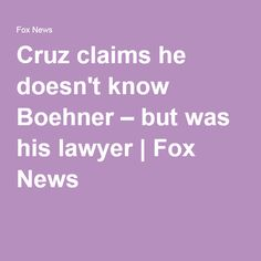 Cruz claims he doesn't know Boehner – but was his lawyer | Fox News
