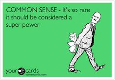 COMMON SENSE - It's so rare it should be considered a super power.