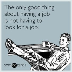 The only good thing about having a job is not having to look for a job.