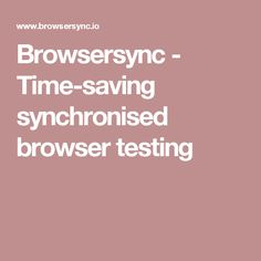 Browsersync - Time-saving synchronised browser testing