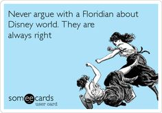 Never argue with a Floridian about Disney world. They are always right.