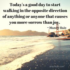 """""""Today's a good day to start walking in the opposite direction of anything or anyone that causes you more sorrow than joy."""" ~ Mandy Hale"""