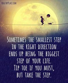 Positive Quote: ...♥♥ Sometimes the smallest step in the right direction ends up being the biggest step of your life. Tip toe if you must, but take the step. www.HealthyPlace.com