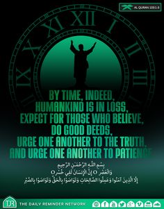By time, indeed, Humankind is in loss, Except for those who believe, Do good deeds, Urge one another to the truth, and urge one another to patience.  [103:1-3]