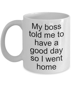 Sarcastic Work Coffee Mug Gifts - My Boss Told Me to Have a Good Day So I Went Home Funny Ceramic Coffee Cup-Coffee Mug Coffee Mug Quotes, Funny Coffee Mugs, Coffee Humor, Funny Mugs, Funny Gifts, Engagement Mugs, Engagement Humor, Sarcastic Quotes, Funny Quotes