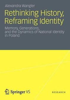 Rethinking History, Reframing Identity : Memory, Generations, and the Dynamics of National Identity in Poland / Alexandra Wangler. Poland, The Selection, Identity, This Book, Memories, Activities, History, Books, Memoirs
