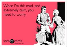 When I'm this mad, and extremely calm, you need to worry.