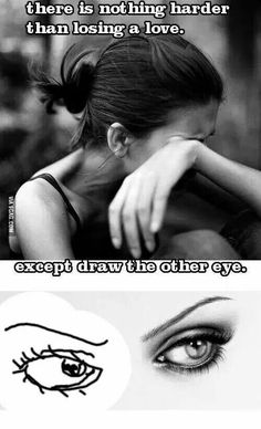 There is nothing harder than losing a love. Except drawing the other eye. LOL!