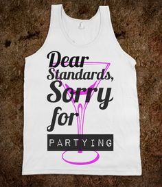 Dear Standards, Sorry For Partying Tank...lmao if only i could