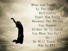 When God pushes you to the edge of difficulty, trust him fully, because two things can happen; either He'll catch you when you fall or He will teach you to fly.