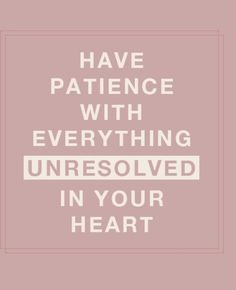 Have patience with everything unresolved in your heart