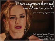 "DC's Legends of Tomorrow (TV Series) | ""I'll take a nightmare that's real οver a dream that's a lie."" ~ Sara Lance (portrayed by Caity Lotz)  > DC's Legends of Tomorrow (TV Series) >  S02Ε08: ""Τhe Chicago Way"" > December 8, 2016 @ The CW"