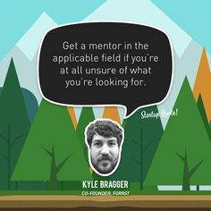 Get a mentor in the applicable field if you're at all unsure of what you'relookingfor.  Kyle Bragger  #startupquote #startup #forrst #kylebragger