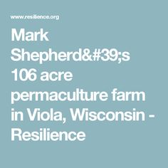 Mark Shepherd's 106 acre permaculture farm in Viola, Wisconsin - Resilience