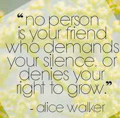 From Alice Walker.who do you know who silences others? New Beginning Tattoo, Favorite Quotes, Best Quotes, Quotes To Live By, Life Quotes, Little Bit Of Love, Alice Walker, Rhyme And Reason, Meaningful Words