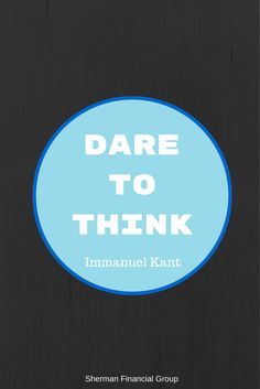 Date to Think - Immanuel Kant #quotes #wisdom  #ShermanFinancialGroup
