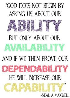 Neal a Maxwell. God does not begin by asking us about our ability but only about our availability, and if we then prove our dependability he will increase our capability. Lds Quotes, Quotable Quotes, Great Quotes, Quotes To Live By, Prophet Quotes, Lds Memes, Gospel Quotes, Mormon Quotes, Uplifting Quotes