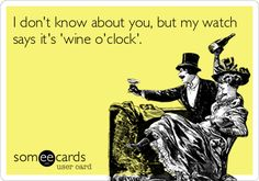 I don't know about you, but my watch says it's 'wine o'clock'.