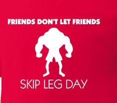 Friends don't let friends skip leg day.  A must buy for that one friend who's legs are as skinny as twigs!!!!!tee tsirt apparel