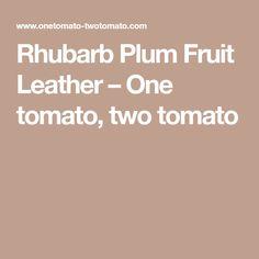 Rhubarb Plum Fruit Leather – One tomato, two tomato