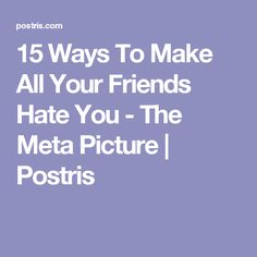 15 Ways To Make All Your Friends Hate You - The Meta Picture | Postris