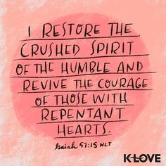 K-LOVE's Verse of the Day. I restore the crushed spirit of the humble and revive the courage of those with repentant hearts. Repentance Quotes, Bible Verses Quotes, Bible Scriptures, Faith Quotes, Verses About Courage, Verses About Love, Psalm 57, Religious Quotes