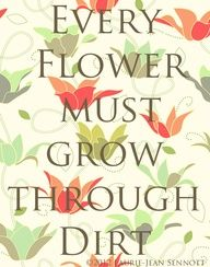 EVERY FLOWER MUST GROW THROUGH DIRT... Something to remember when you are experiencing  a difficult time...