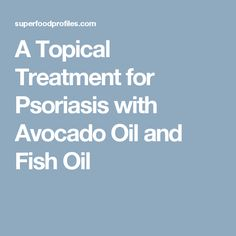 A Topical Treatment for Psoriasis with Avocado Oil and Fish Oil