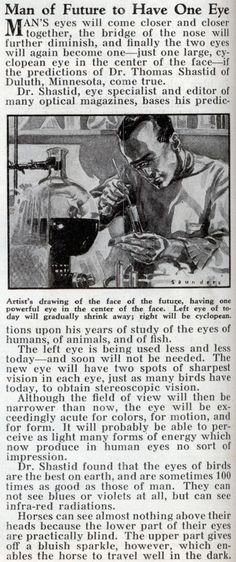 February of 1934, this amazing announcement was made in Popular Mechanix Magazine.  According to Dr. Shastid, the left eye is being used less and less ergo, the Man of the Future will be a Cyclops