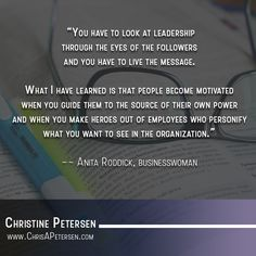 """""""You have to look at leadership through the eyes of the followers and you have to live the message. What I have learned is that people become motivated when you guide them to the source of their own power and when you make heroes out of employees who personify what you want to see in the organization.""""  -- Anita Roddick, businesswoman"""