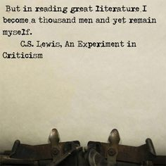 """""""But in reading great literature I become a thousand men and yet remain myself."""" C.S.Lewis"""