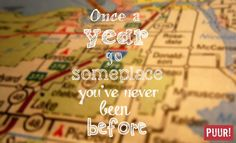Once a year go someplace you've never been before.