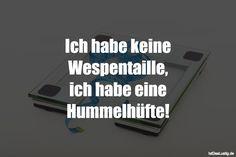 Ich habe keine Wespentaille, ich habe eine Hummelhüfte! ... gefunden auf https://www.istdaslustig.de/spruch/1585 #lustig #sprüche #fun #spass