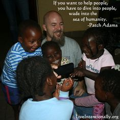 Inspirational Quote: If you want to help people, you have to dive into people, wade into the sea of humanity. -Patch Adams