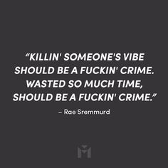 """Killin' someone's vibe should be a fuckin' crime. Wasted so much time, should be a fuckin' crime."" – Rae Sremmurd"