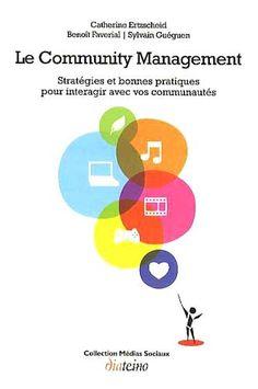 Le Community Management, stratégies et bonnes pratiques pour interagir avec vos communautés • Catherine Ertzscheid, Benoît Faverial & Sylvain Guéguen