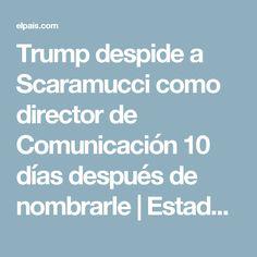 Trump despide a Scaramucci como director de Comunicación 10 días después de nombrarle | Estados Unidos | EL PAÍS
