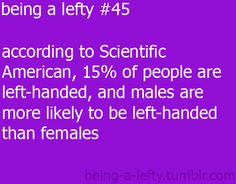 being a lefty... So since I am a girl.... Does that make me even MORE special? ;)