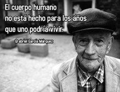 """García Márquez """" El cuerpo humano no esta hecho para los años que uno podría vivir"""" Gloria Amaya"""