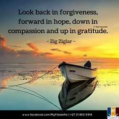 """""""Look back in forgiveness, forward in hope, down in compassion and up in gratitude."""" (Zig Ziglar)"""