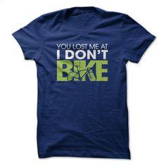 You lost me at I dont BIKE T Shirt, Hoodie, Sweatshirts - tshirt design #teeshirt #Tshirt