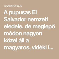 A pupusas El Salvador nemzeti eledele, de meglepő módon nagyon közel áll a magyaros, vidéki ízvilághoz. Eredetileg masa harinából (ami egy speciális kukoricaliszt) készül, de nálunk sajnos ez nem, vagy csak nagyon körülményesen szerezhető be, így a sima liszt is tökéletesen… Salvador, Blog, Ideas, Savior, Blogging, El Salvador, Thoughts