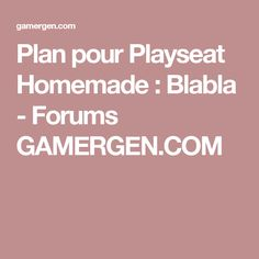 Plan pour Playseat Homemade : Blabla - Forums GAMERGEN.COM