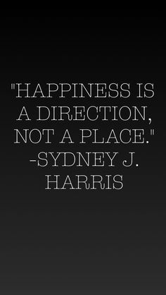"""Happiness is a direction, not a place."" - Sydney J. Harris"