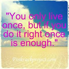 Only live life once!!!