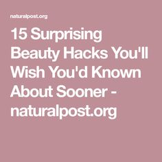 15 Surprising Beauty Hacks You'll Wish You'd Known About Sooner - naturalpost.org