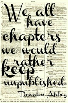 We all have chapters we would rather keep unpublished. - Downton Abbey
